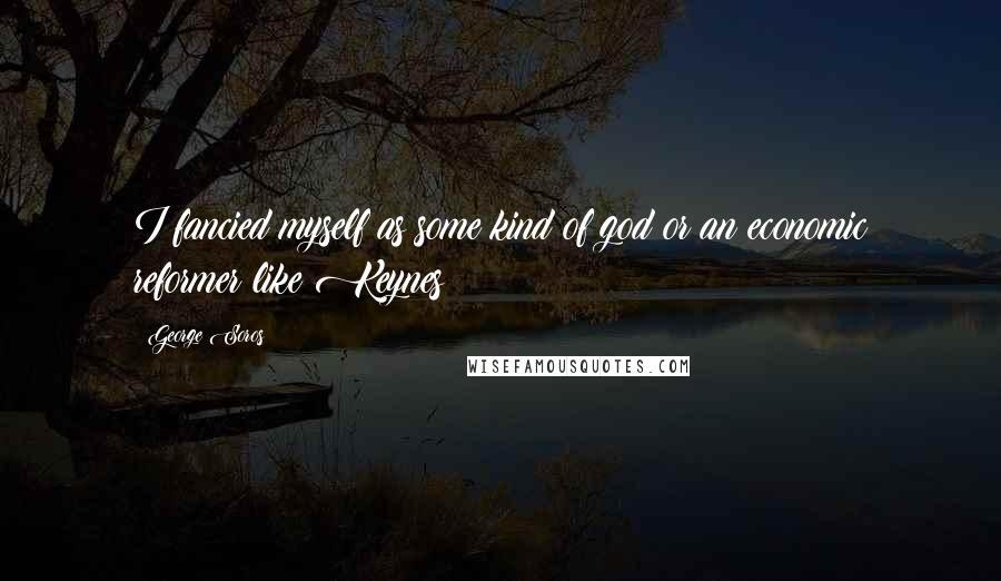 George Soros quotes: I fancied myself as some kind of god or an economic reformer like Keynes