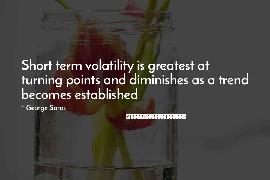 George Soros quotes: Short term volatility is greatest at turning points and diminishes as a trend becomes established