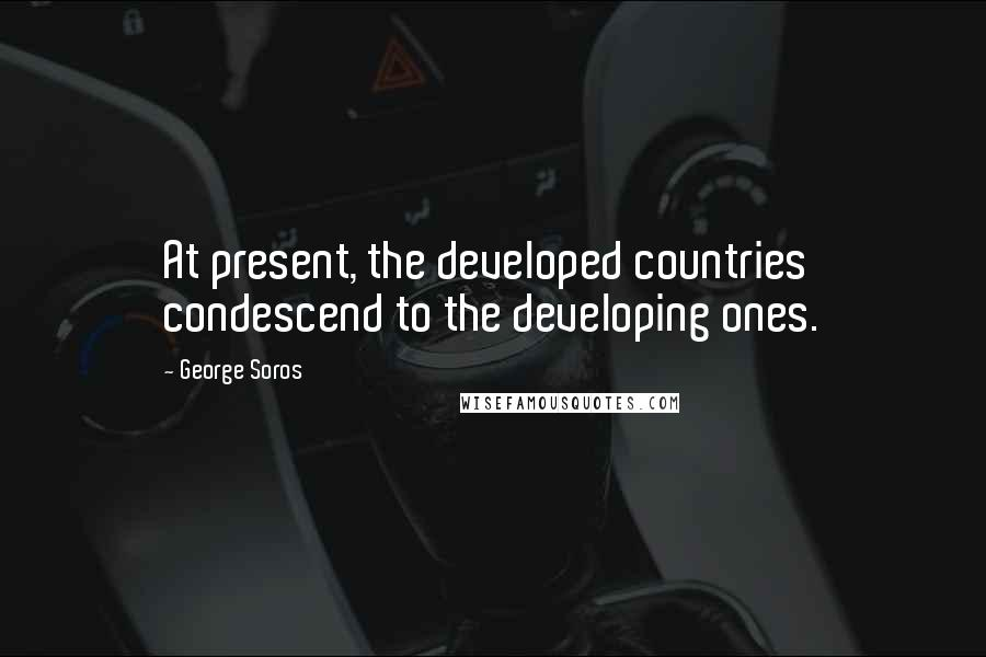 George Soros quotes: At present, the developed countries condescend to the developing ones.
