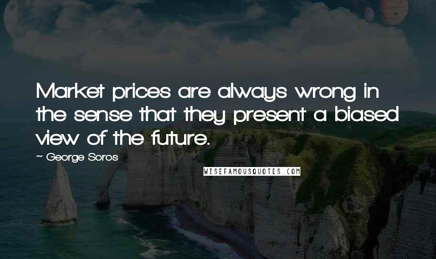 George Soros quotes: Market prices are always wrong in the sense that they present a biased view of the future.