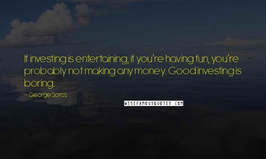 George Soros quotes: If investing is entertaining, if you're having fun, you're probably not making any money. Good investing is boring.