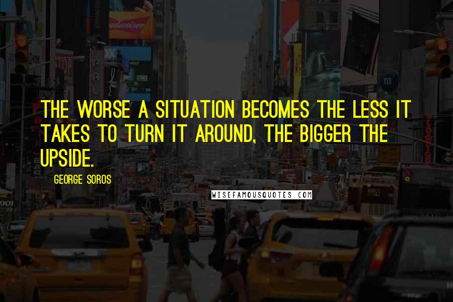 George Soros quotes: The worse a situation becomes the less it takes to turn it around, the bigger the upside.