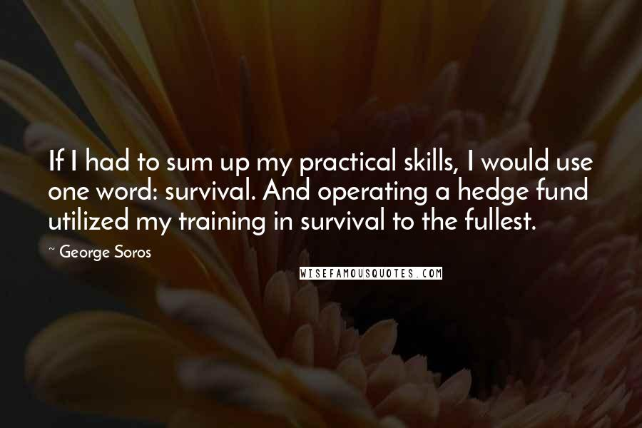 George Soros quotes: If I had to sum up my practical skills, I would use one word: survival. And operating a hedge fund utilized my training in survival to the fullest.