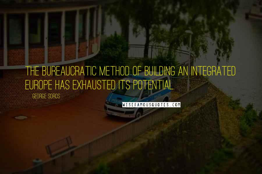 George Soros quotes: The bureaucratic method of building an integrated Europe has exhausted its potential.
