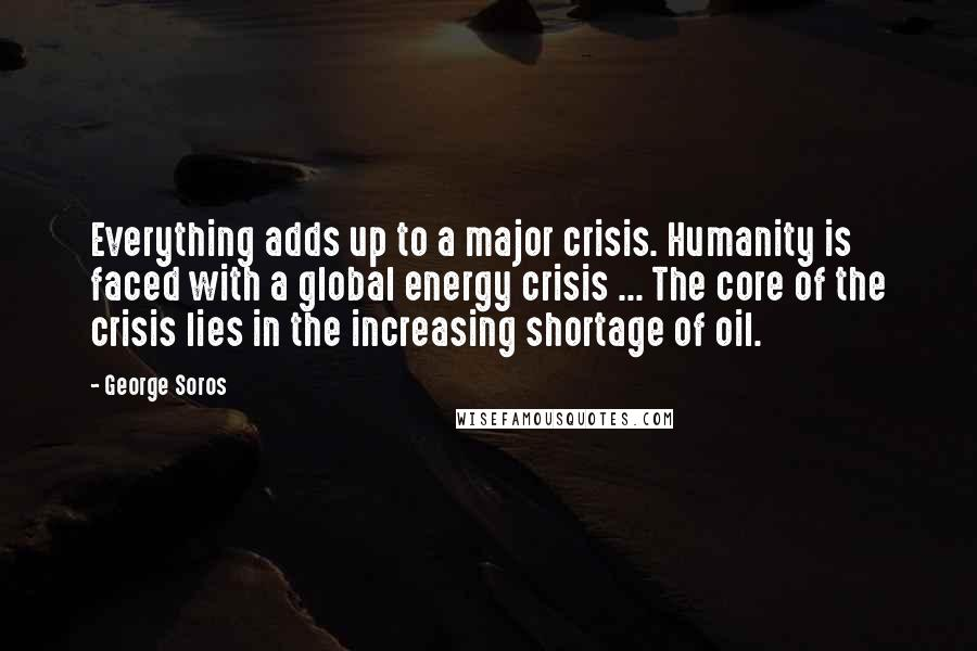 George Soros quotes: Everything adds up to a major crisis. Humanity is faced with a global energy crisis ... The core of the crisis lies in the increasing shortage of oil.