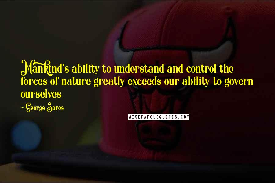 George Soros quotes: Mankind's ability to understand and control the forces of nature greatly exceeds our ability to govern ourselves