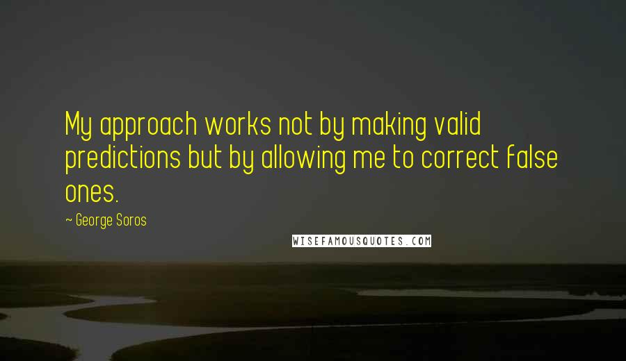George Soros quotes: My approach works not by making valid predictions but by allowing me to correct false ones.