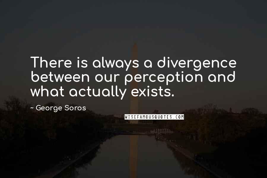 George Soros quotes: There is always a divergence between our perception and what actually exists.