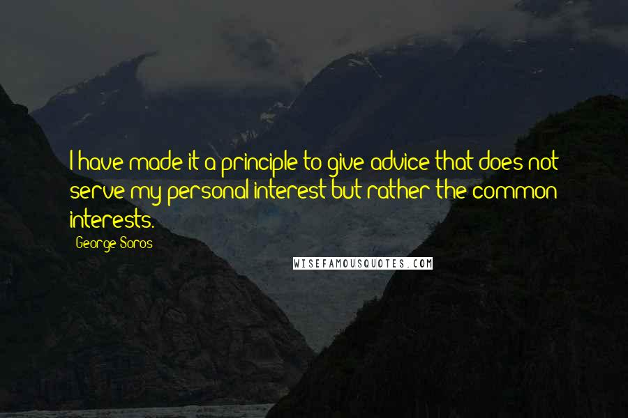 George Soros quotes: I have made it a principle to give advice that does not serve my personal interest but rather the common interests.