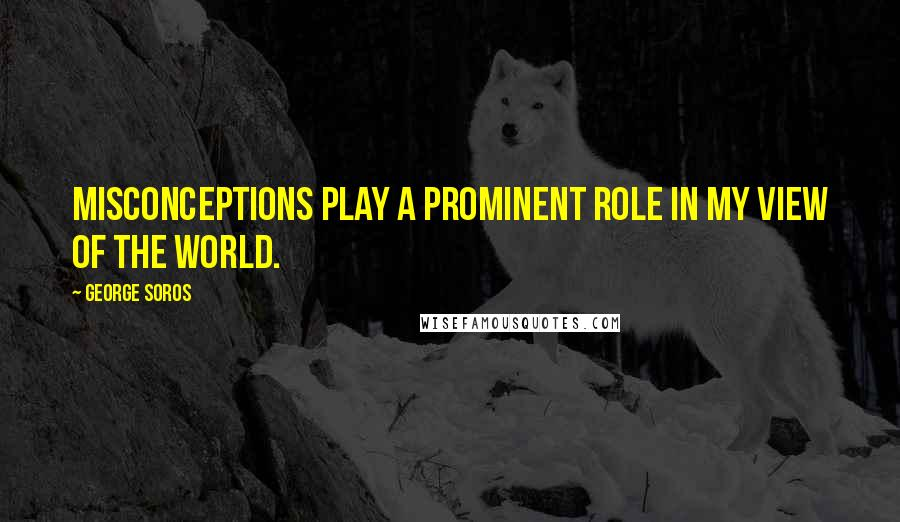 George Soros quotes: Misconceptions play a prominent role in my view of the world.