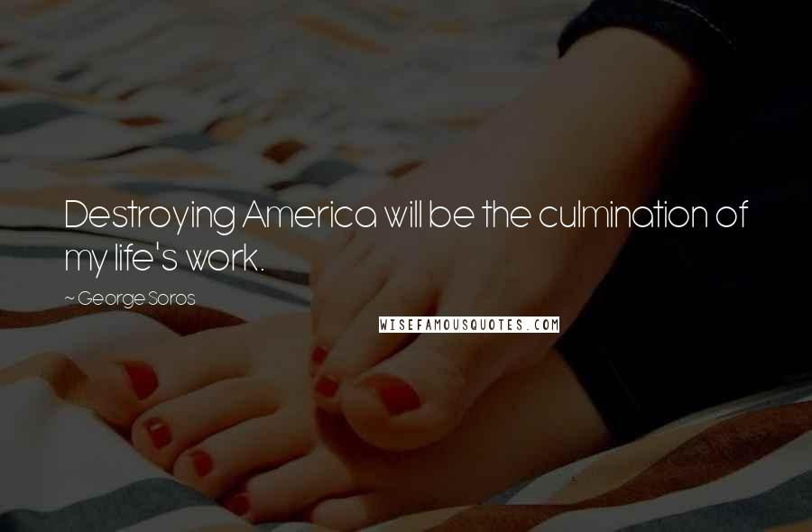 George Soros quotes: Destroying America will be the culmination of my life's work.