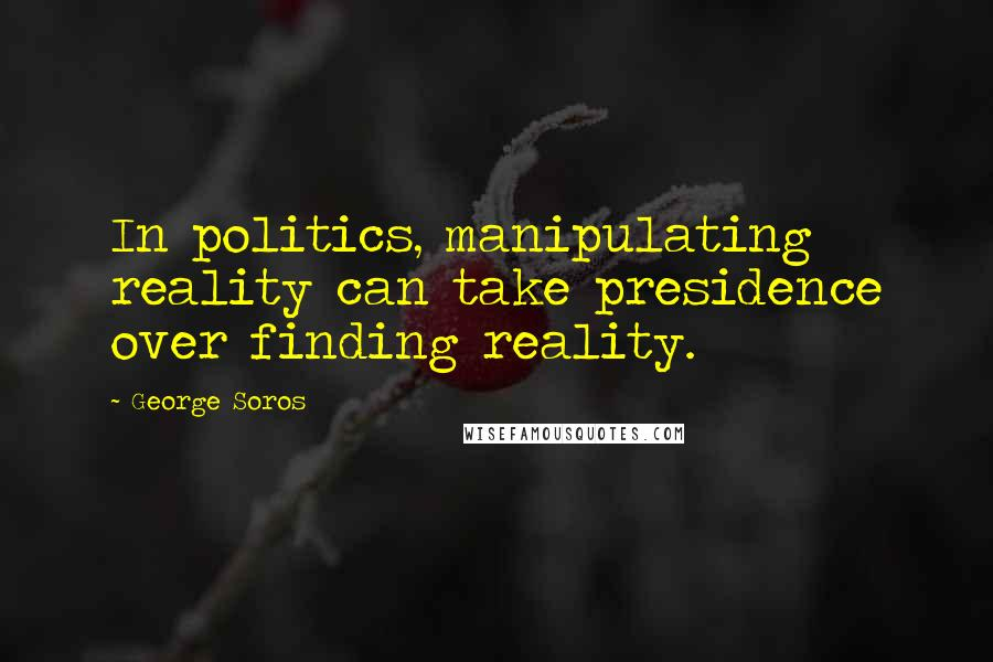 George Soros quotes: In politics, manipulating reality can take presidence over finding reality.