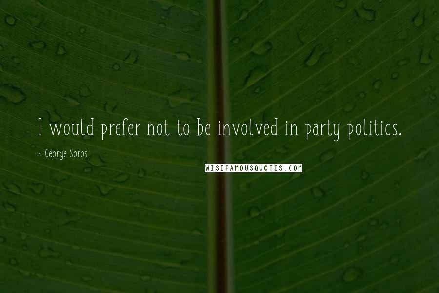 George Soros quotes: I would prefer not to be involved in party politics.