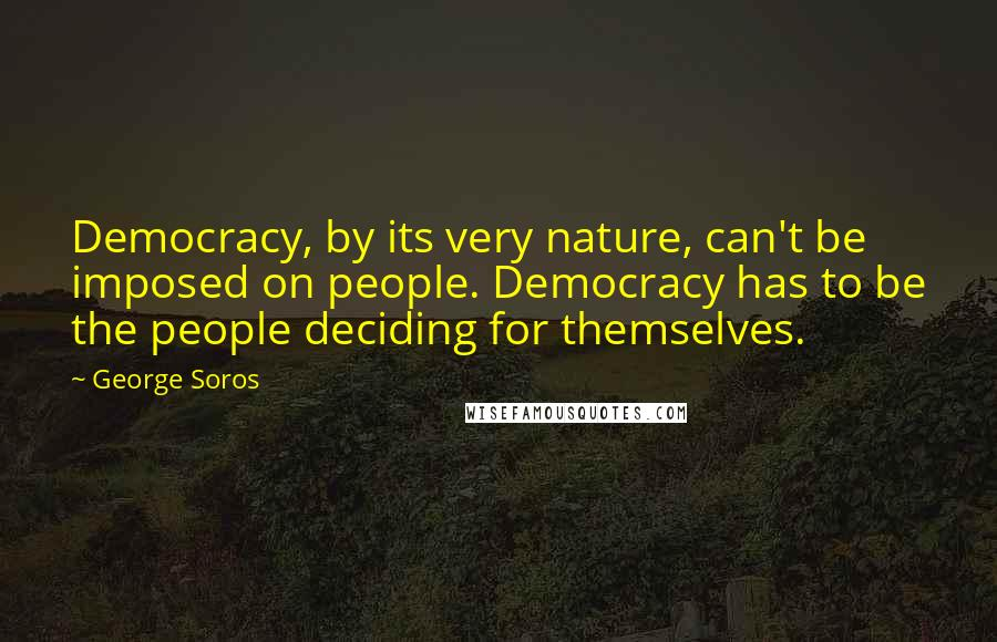 George Soros quotes: Democracy, by its very nature, can't be imposed on people. Democracy has to be the people deciding for themselves.