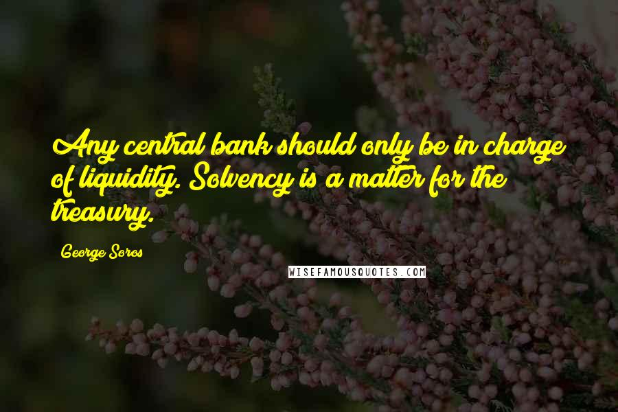 George Soros quotes: Any central bank should only be in charge of liquidity. Solvency is a matter for the treasury.