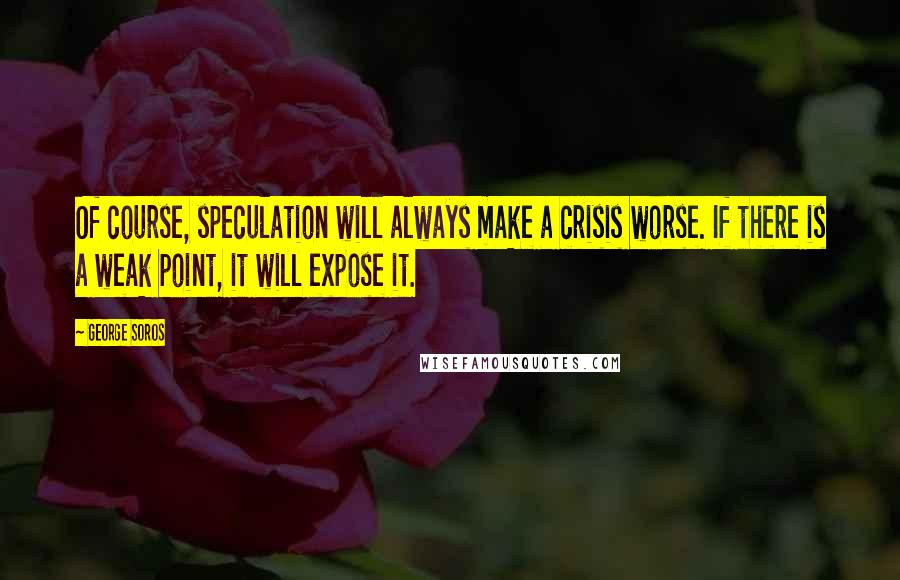 George Soros quotes: Of course, speculation will always make a crisis worse. If there is a weak point, it will expose it.