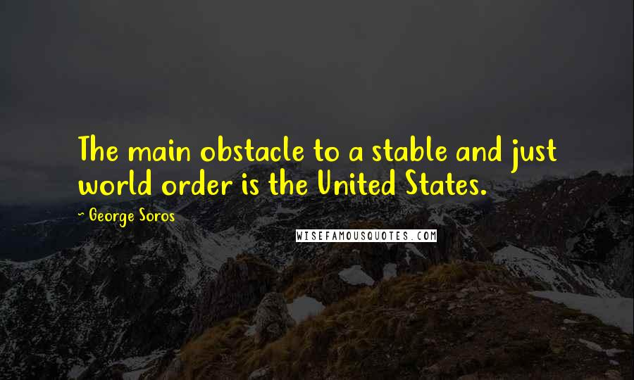 George Soros quotes: The main obstacle to a stable and just world order is the United States.