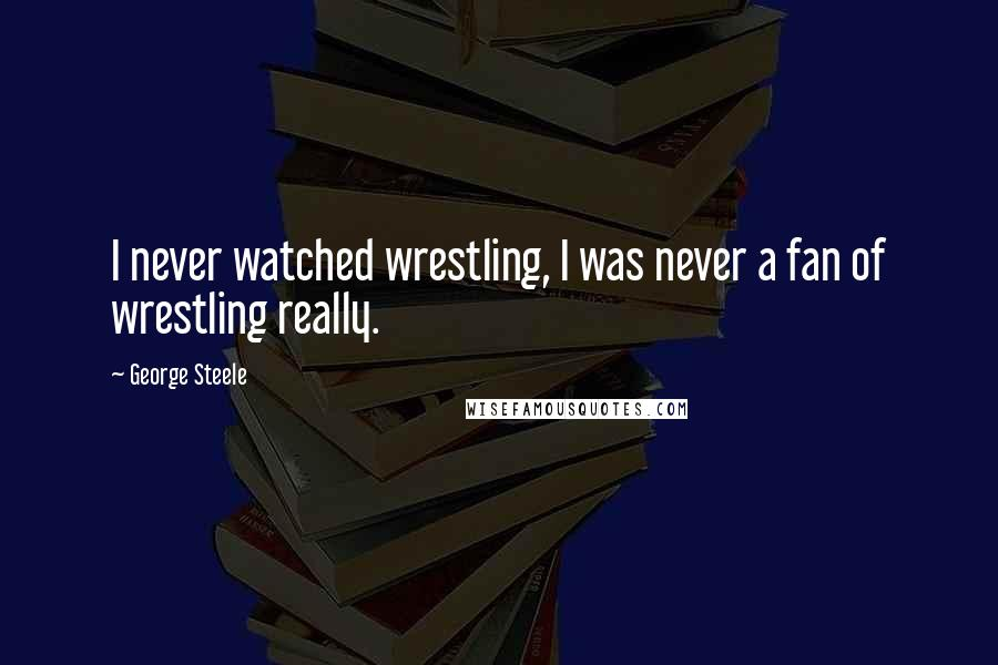 George Steele quotes: I never watched wrestling, I was never a fan of wrestling really.