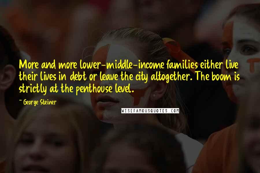 George Steiner quotes: More and more lower-middle-income families either live their lives in debt or leave the city altogether. The boom is strictly at the penthouse level.