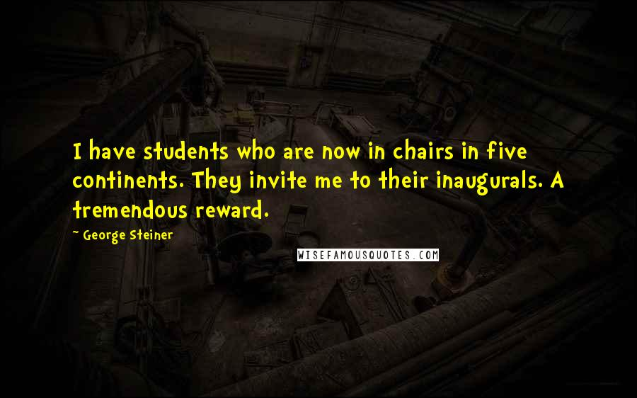 George Steiner quotes: I have students who are now in chairs in five continents. They invite me to their inaugurals. A tremendous reward.