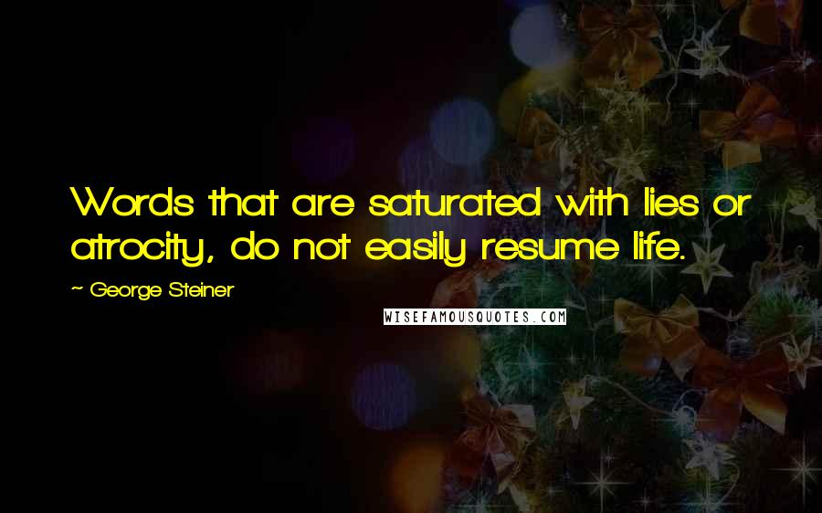 George Steiner quotes: Words that are saturated with lies or atrocity, do not easily resume life.
