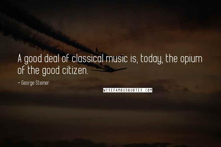 George Steiner quotes: A good deal of classical music is, today, the opium of the good citizen.