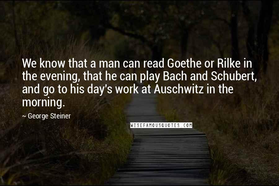George Steiner quotes: We know that a man can read Goethe or Rilke in the evening, that he can play Bach and Schubert, and go to his day's work at Auschwitz in the