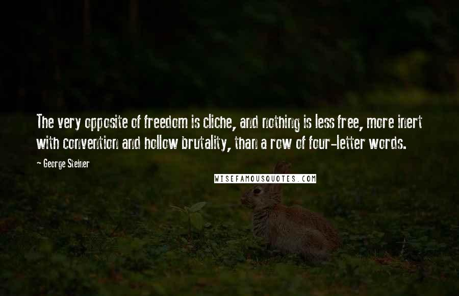 George Steiner quotes: The very opposite of freedom is cliche, and nothing is less free, more inert with convention and hollow brutality, than a row of four-letter words.