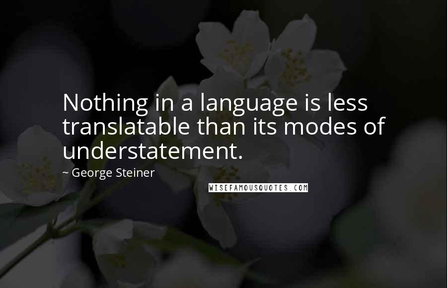 George Steiner quotes: Nothing in a language is less translatable than its modes of understatement.