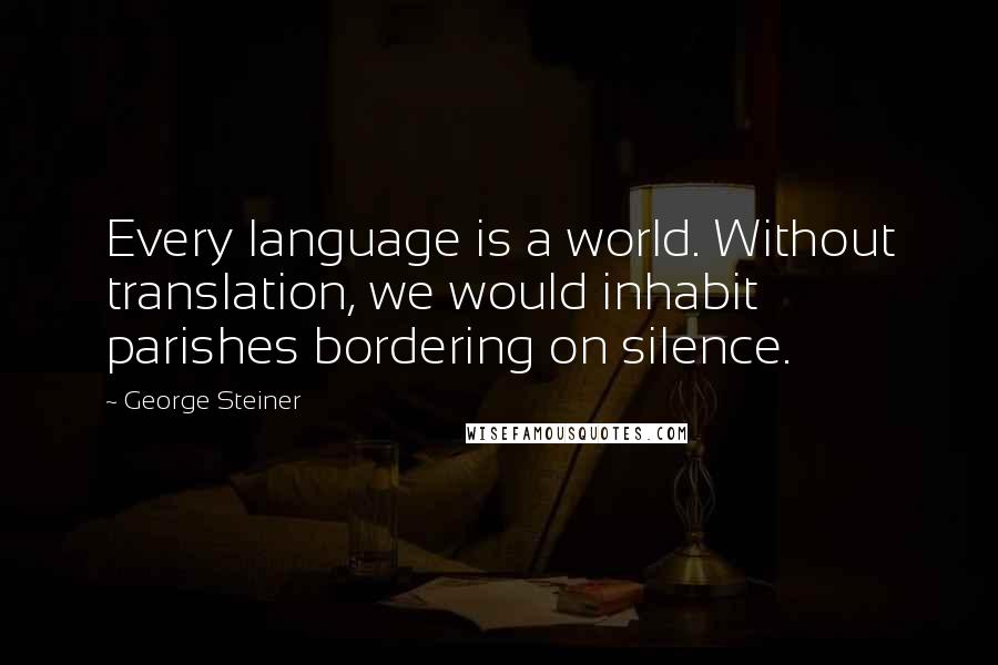 George Steiner quotes: Every language is a world. Without translation, we would inhabit parishes bordering on silence.