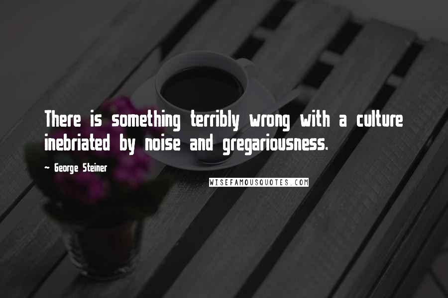 George Steiner quotes: There is something terribly wrong with a culture inebriated by noise and gregariousness.