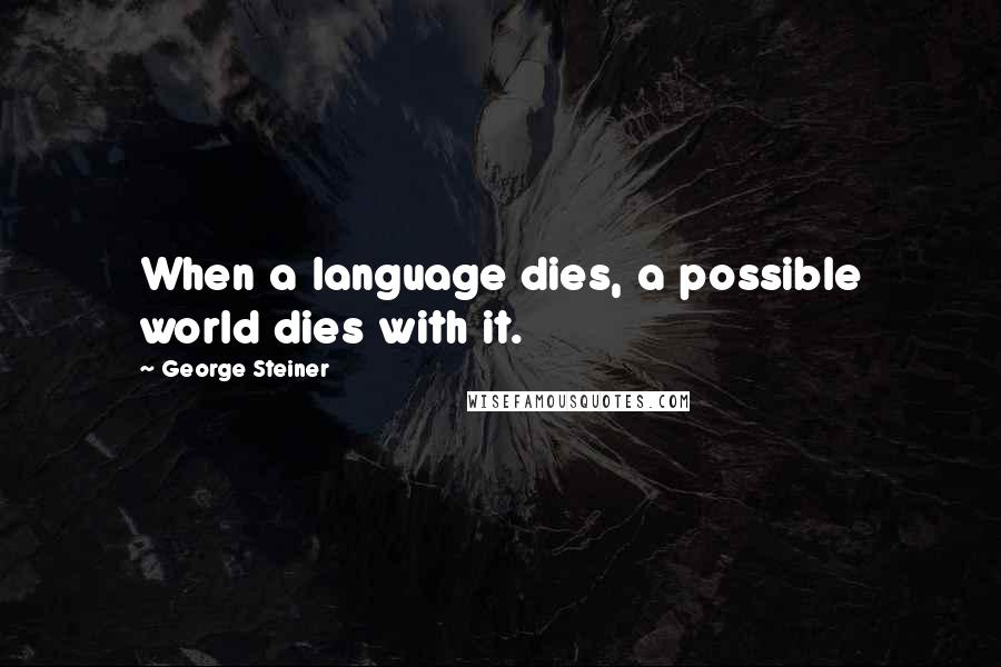 George Steiner quotes: When a language dies, a possible world dies with it.
