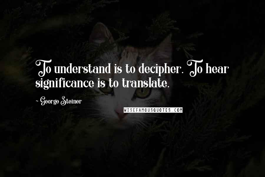 George Steiner quotes: To understand is to decipher. To hear significance is to translate.