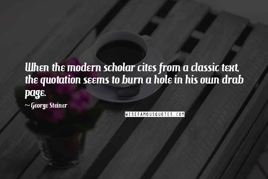 George Steiner quotes: When the modern scholar cites from a classic text, the quotation seems to burn a hole in his own drab page.
