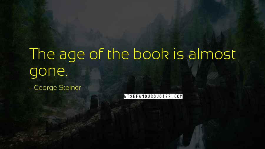 George Steiner quotes: The age of the book is almost gone.