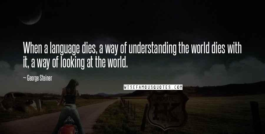 George Steiner quotes: When a language dies, a way of understanding the world dies with it, a way of looking at the world.