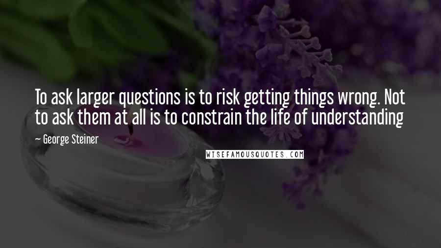 George Steiner quotes: To ask larger questions is to risk getting things wrong. Not to ask them at all is to constrain the life of understanding