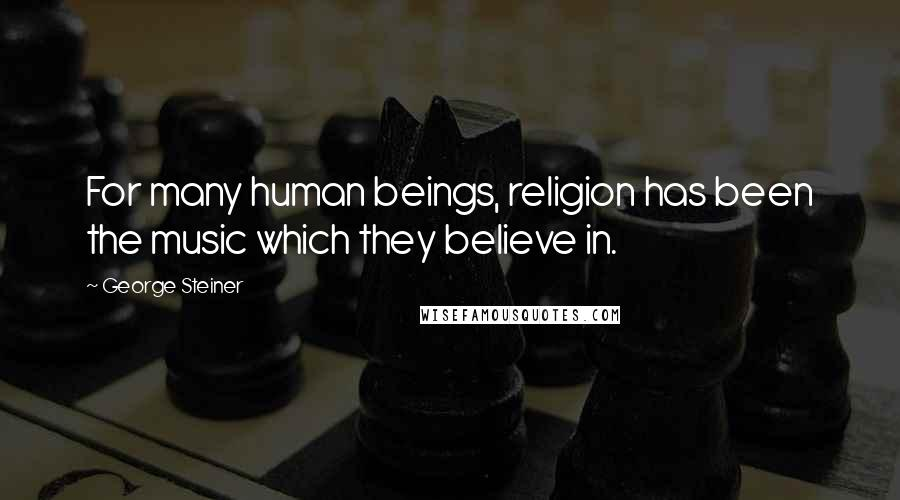 George Steiner quotes: For many human beings, religion has been the music which they believe in.