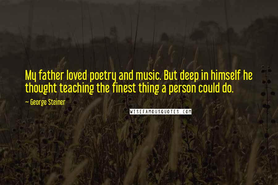 George Steiner quotes: My father loved poetry and music. But deep in himself he thought teaching the finest thing a person could do.