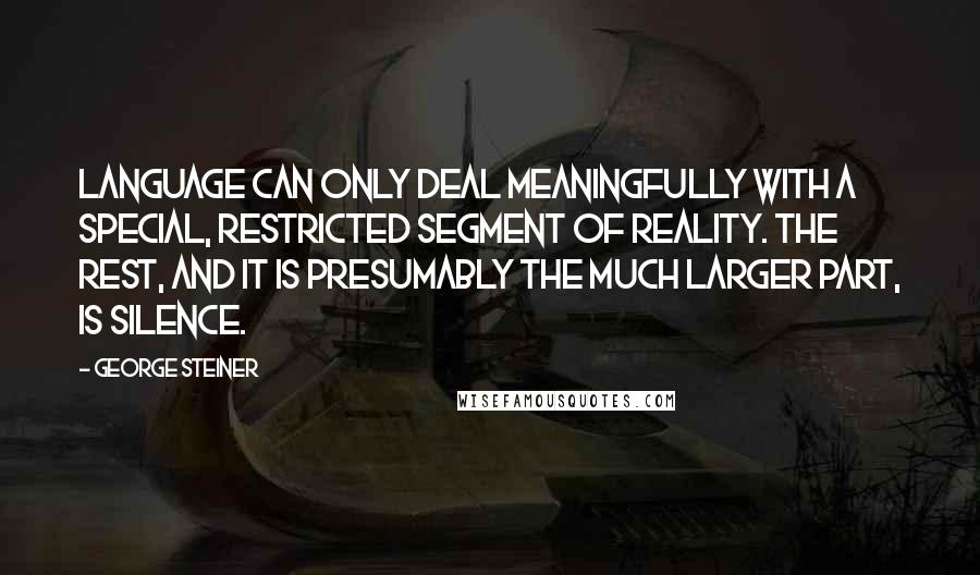 George Steiner quotes: Language can only deal meaningfully with a special, restricted segment of reality. The rest, and it is presumably the much larger part, is silence.