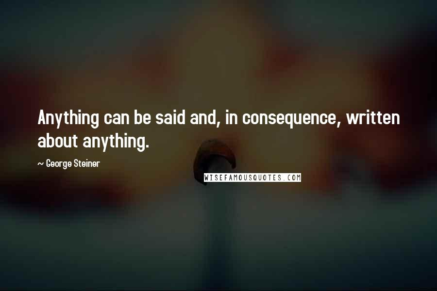 George Steiner quotes: Anything can be said and, in consequence, written about anything.