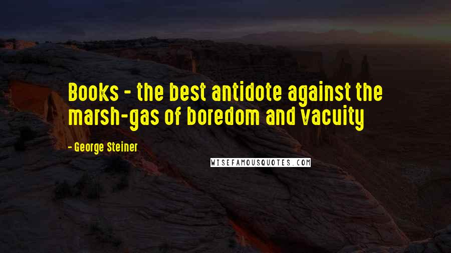 George Steiner quotes: Books - the best antidote against the marsh-gas of boredom and vacuity