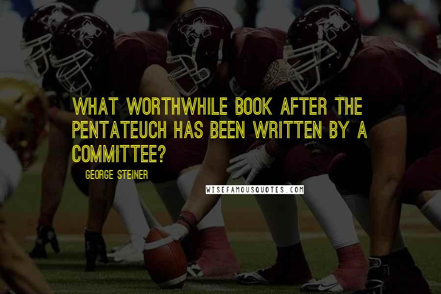 George Steiner quotes: What worthwhile book after the Pentateuch has been written by a committee?