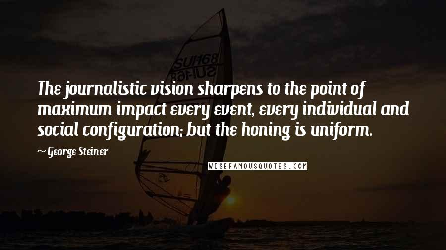 George Steiner quotes: The journalistic vision sharpens to the point of maximum impact every event, every individual and social configuration; but the honing is uniform.