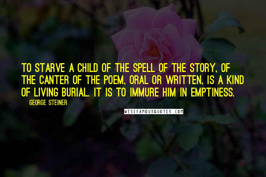 George Steiner quotes: To starve a child of the spell of the story, of the canter of the poem, oral or written, is a kind of living burial. It is to immure him