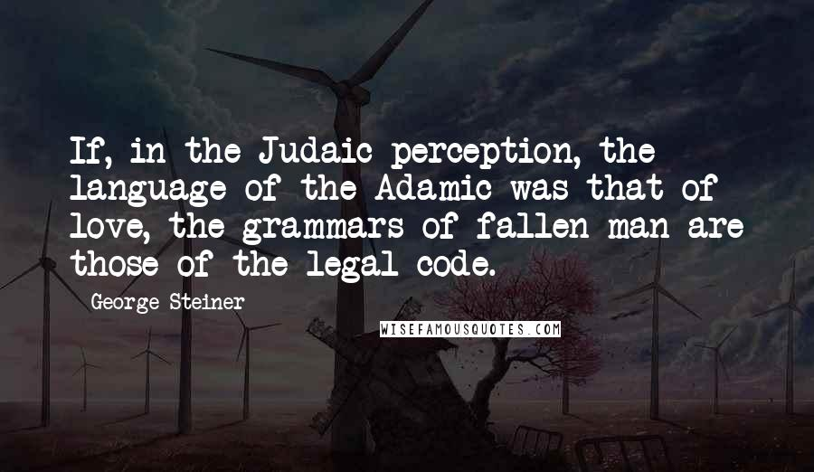 George Steiner quotes: If, in the Judaic perception, the language of the Adamic was that of love, the grammars of fallen man are those of the legal code.