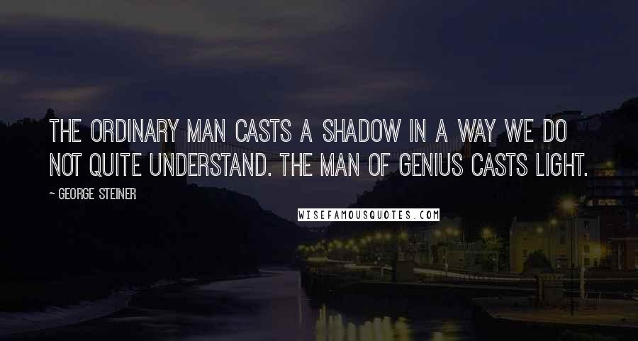 George Steiner quotes: The ordinary man casts a shadow in a way we do not quite understand. The man of genius casts light.