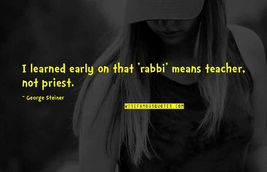 George Steiner Quotes By George Steiner: I learned early on that 'rabbi' means teacher,