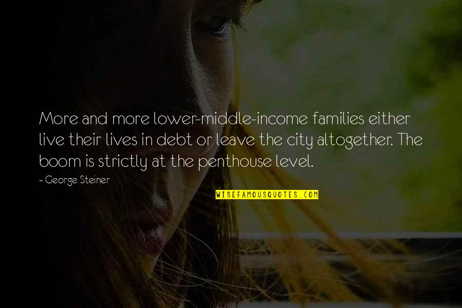 George Steiner Quotes By George Steiner: More and more lower-middle-income families either live their