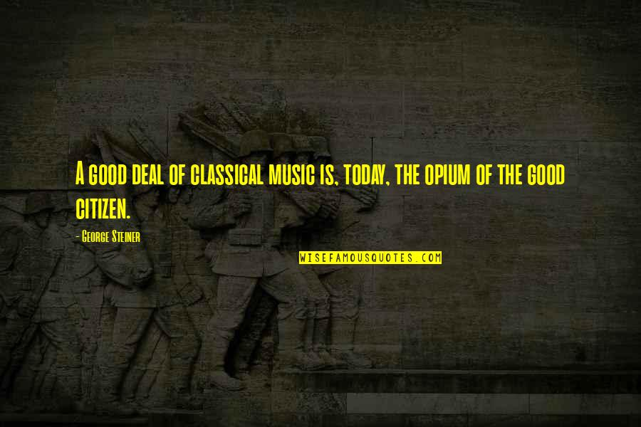 George Steiner Quotes By George Steiner: A good deal of classical music is, today,